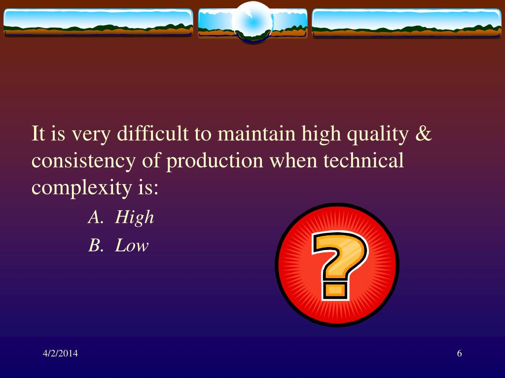 It is very difficult to maintain high quality & consistency of production when technical complexity is:
