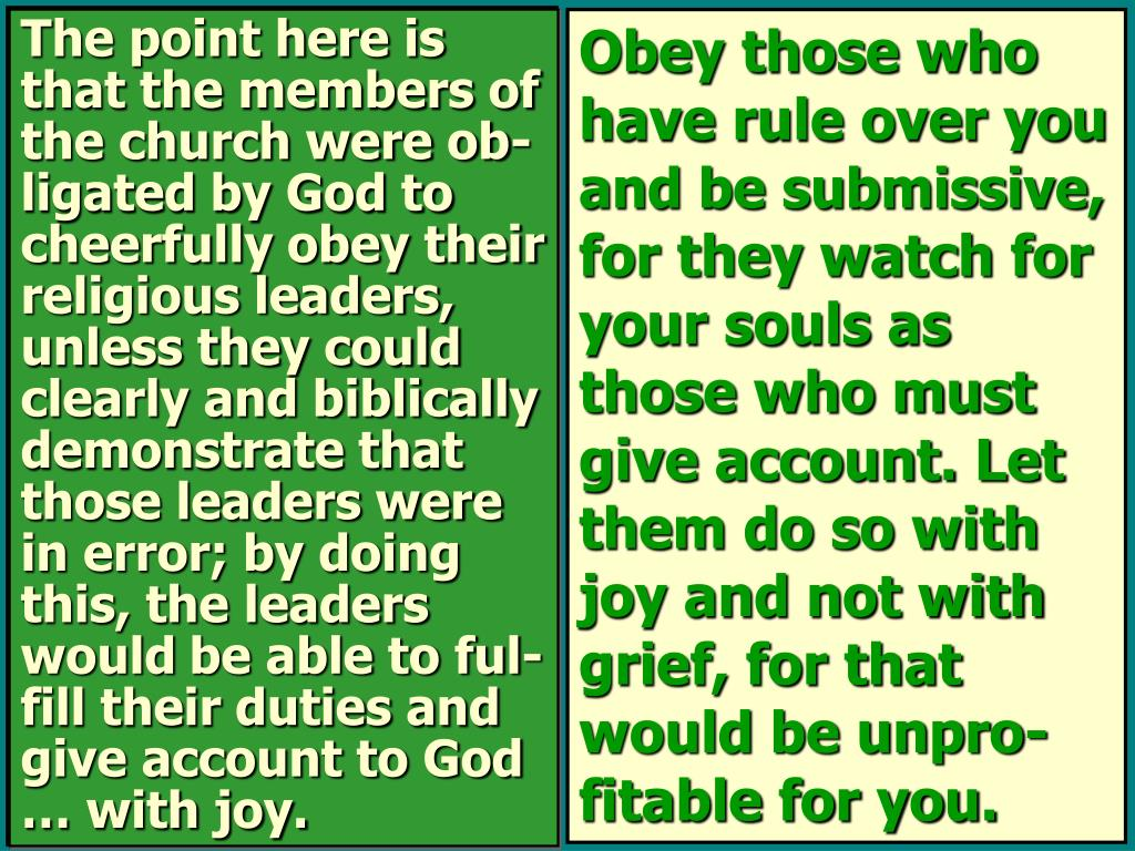 The point here is that the members of the church were ob-ligated by God to cheerfully obey their religious leaders, unless they could clearly and biblically demonstrate that those leaders were in error; by doing this, the leaders would