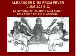 alexander dies from fever june 323 b c a sky chariot bearing alexander sculpture found in armenia