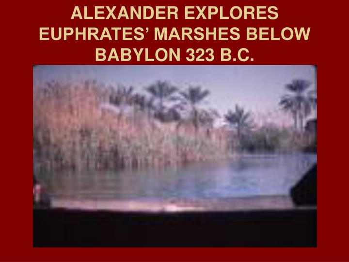 ALEXANDER EXPLORES EUPHRATES' MARSHES BELOW BABYLON 323 B.C.