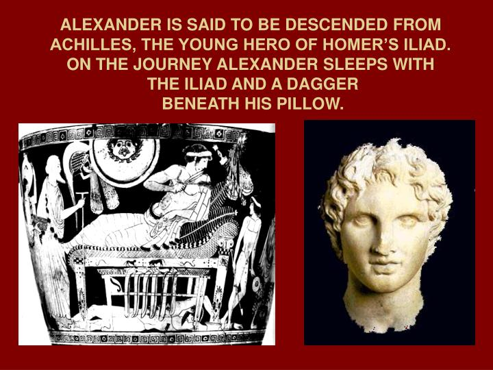 ALEXANDER IS SAID TO BE DESCENDED FROM ACHILLES, THE YOUNG HERO OF HOMER'S ILIAD.  ON THE JOURNEY ALEXANDER SLEEPS WITH