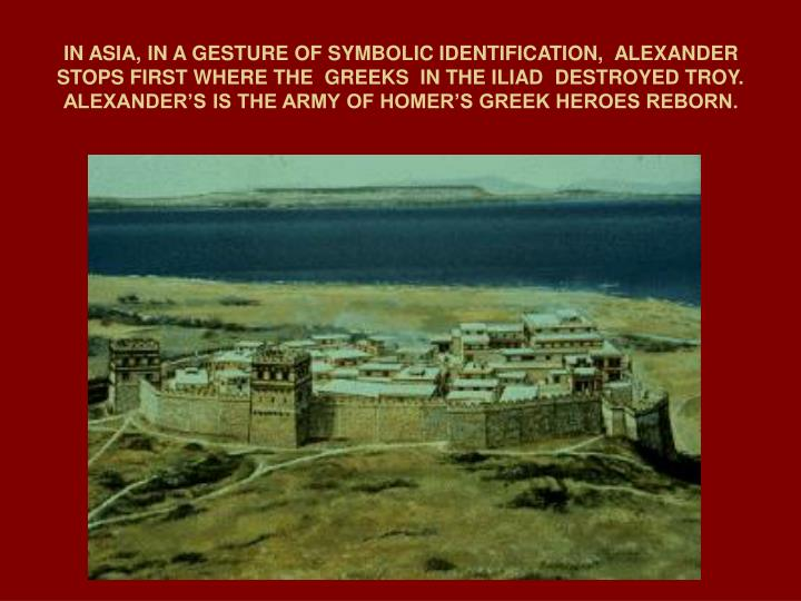 IN ASIA, IN A GESTURE OF SYMBOLIC IDENTIFICATION,  ALEXANDER STOPS FIRST WHERE THE  GREEKS  IN THE ILIAD  DESTROYED TROY. ALEXANDER'S IS THE ARMY OF HOMER'S GREEK HEROES REBORN.