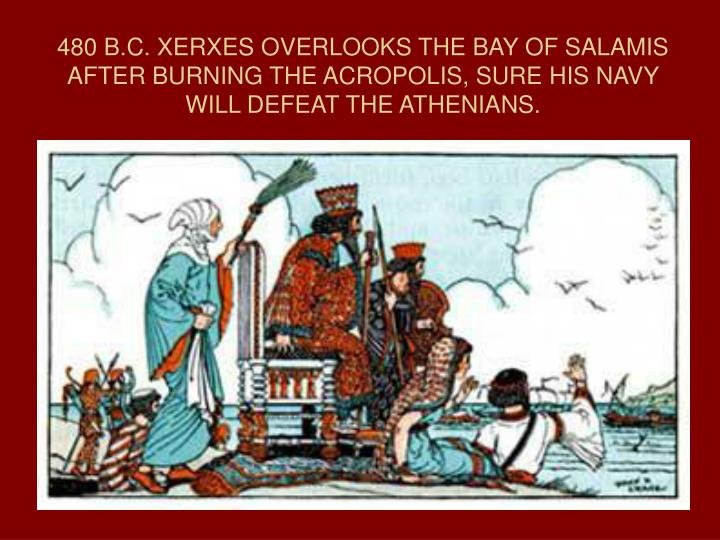 480 B.C. XERXES OVERLOOKS THE BAY OF SALAMIS AFTER BURNING THE ACROPOLIS, SURE HIS NAVY WILL DEFEAT THE ATHENIANS.