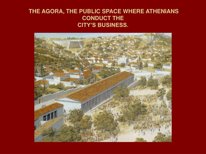 THE AGORA, THE PUBLIC SPACE WHERE ATHENIANS  CONDUCT THE