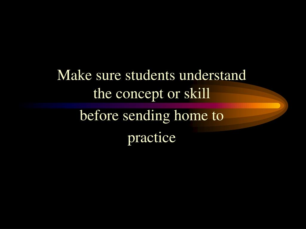 Make sure students understand the concept or skill