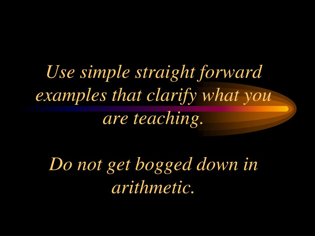 Use simple straight forward examples that clarify what you are teaching.