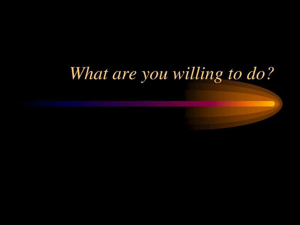 What are you willing to do?