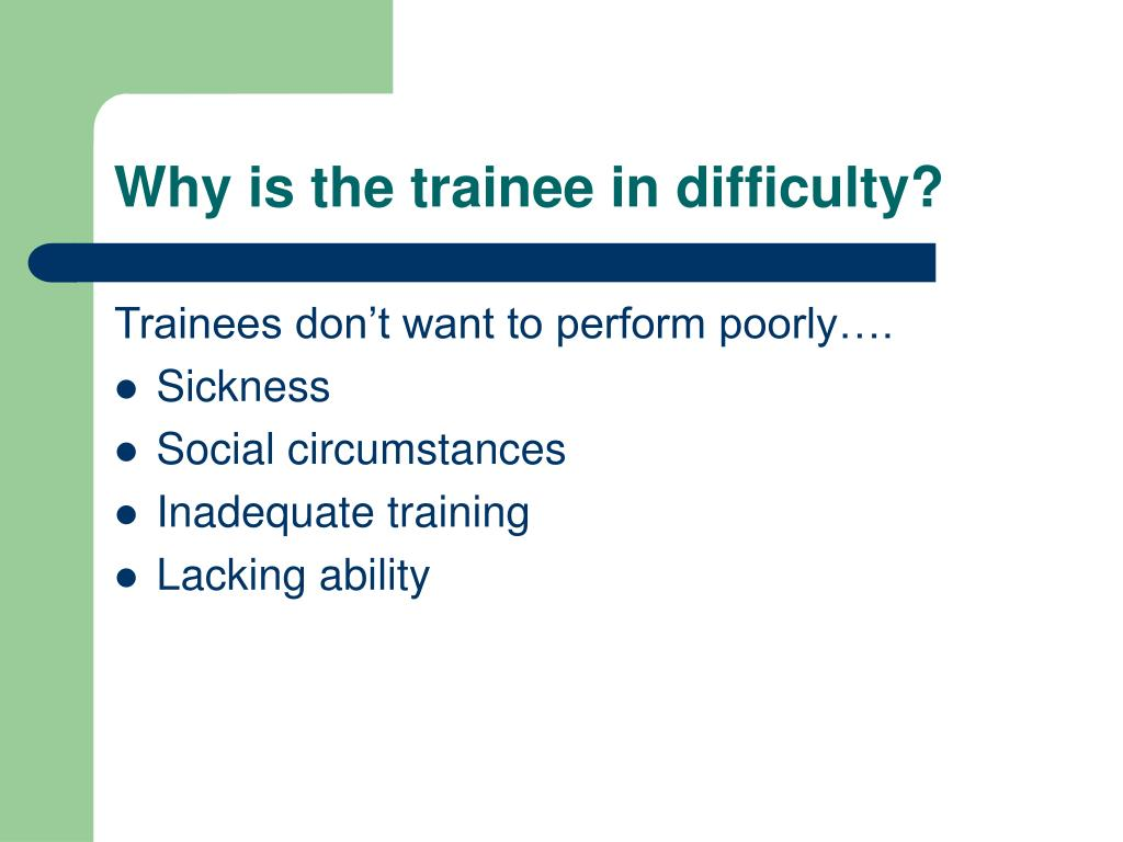 Why is the trainee in difficulty?