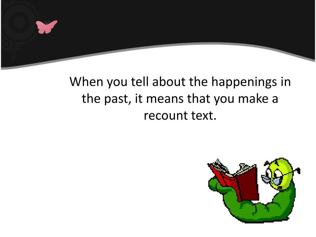 When you tell about the happenings in the past, it means that you make a recount text.