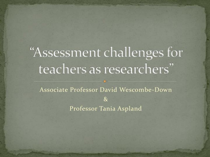 Assessment challenges for teachers as researchers