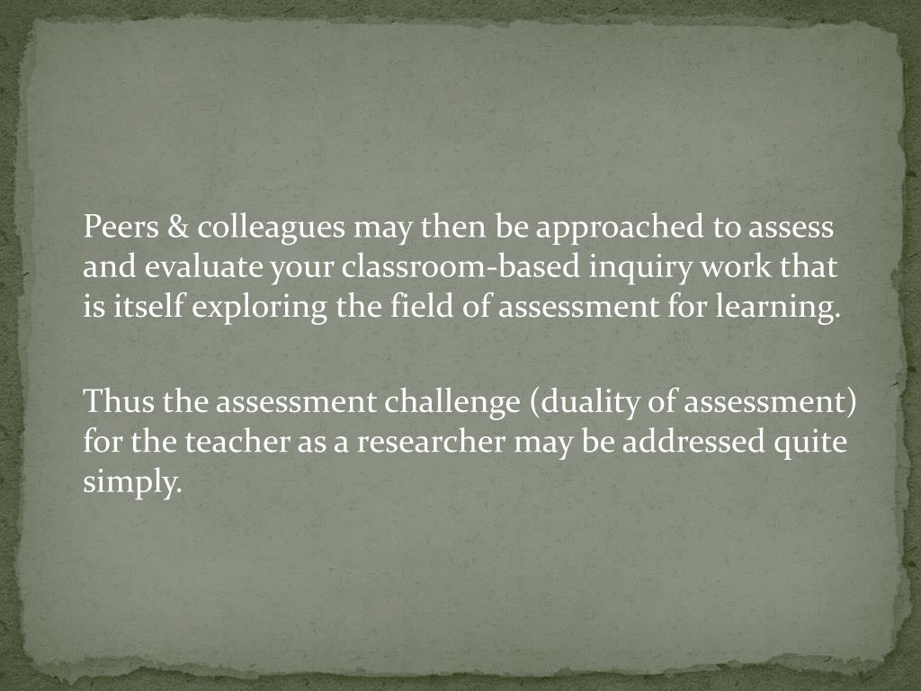 Peers & colleagues may then be approached to assess and evaluate your classroom-based inquiry work that is itself exploring the field of assessment for learning.