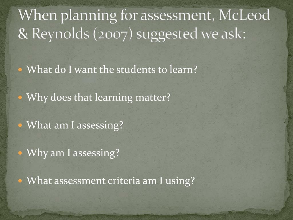 When planning for assessment, McLeod & Reynolds (2007) suggested we ask: