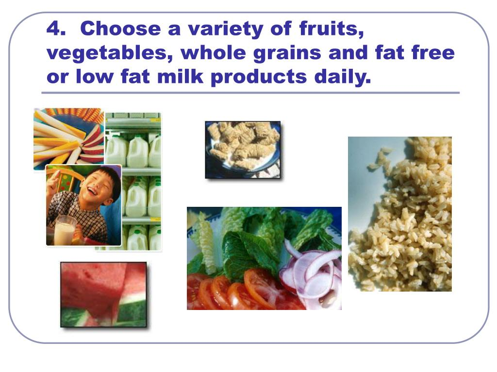 4.  Choose a variety of fruits, vegetables, whole grains and fat free or low fat milk products daily.