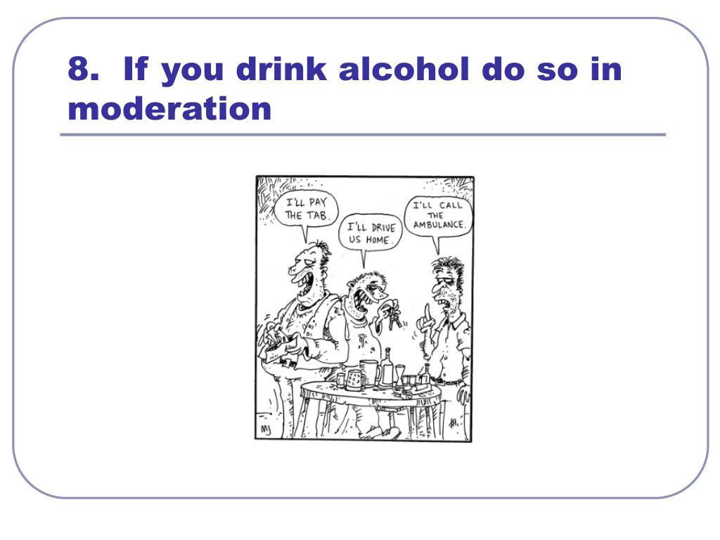 8.  If you drink alcohol do so in moderation
