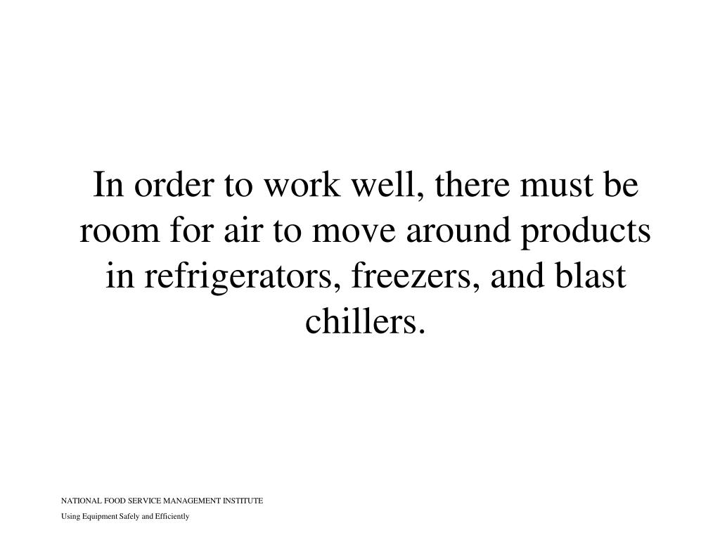 In order to work well, there must be room for air to move around products in refrigerators, freezers, and blast chillers.