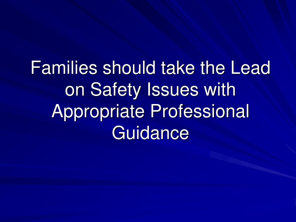 Families should take the Lead on Safety Issues with Appropriate Professional Guidance