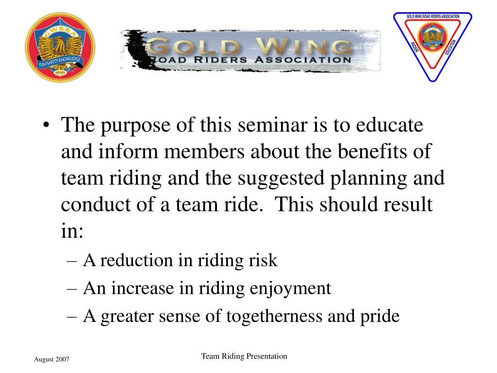 The purpose of this seminar is to educate and inform members about the benefits of team riding and the suggested planning and conduct of a team ride.  This should result in: