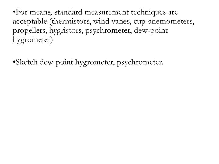 For means, standard measurement techniques are acceptable (thermistors, wind vanes, cup-anemometers, propellers, hygristors, psychrometer, dew-point hygrometer)