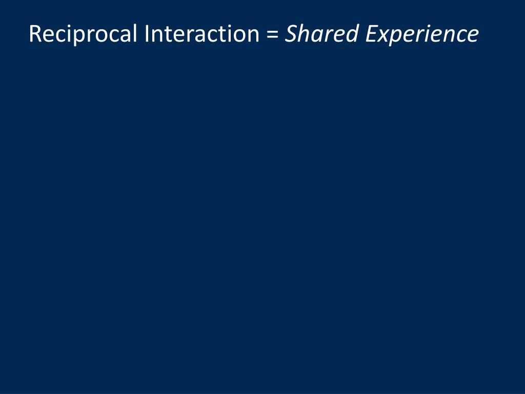 Reciprocal Interaction =