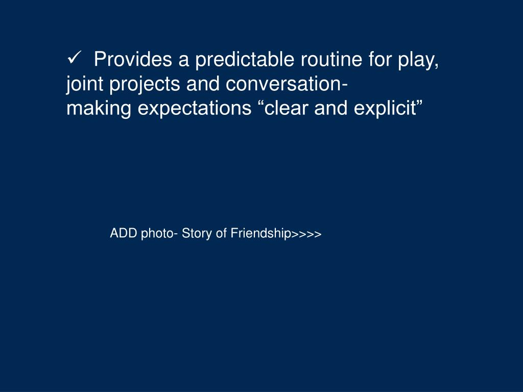 Provides a predictable routine for play,  joint projects and conversation-