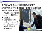 if you are in a foreign country everyone will speak perfect english