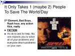 it only takes 1 maybe 2 people to save the world day