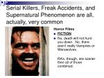 serial killers freak accidents and supernatural phenomenon are all actually very common