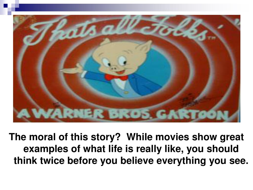 The moral of this story?  While movies show great examples of what life is really like, you should think twice before you believe everything you see.