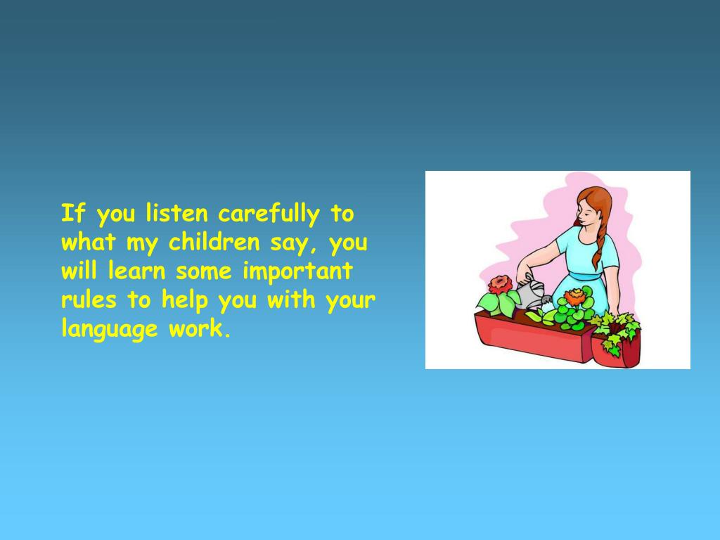 If you listen carefully to what my children say, you will learn some important rules to help you with your language work.