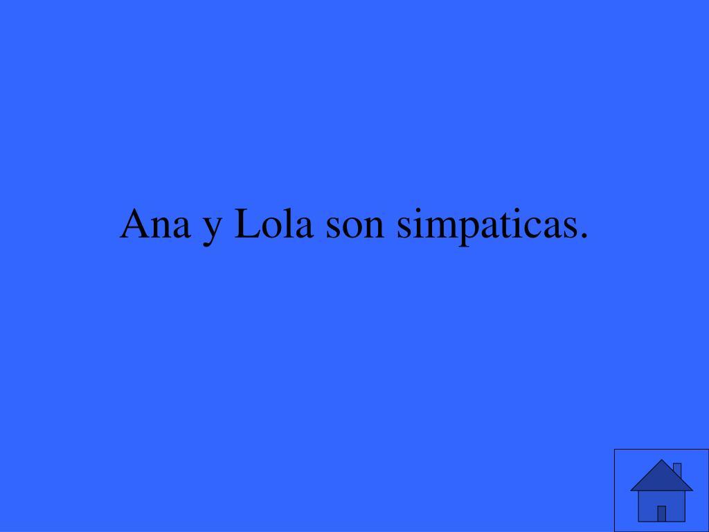 Ana y Lola son simpaticas.
