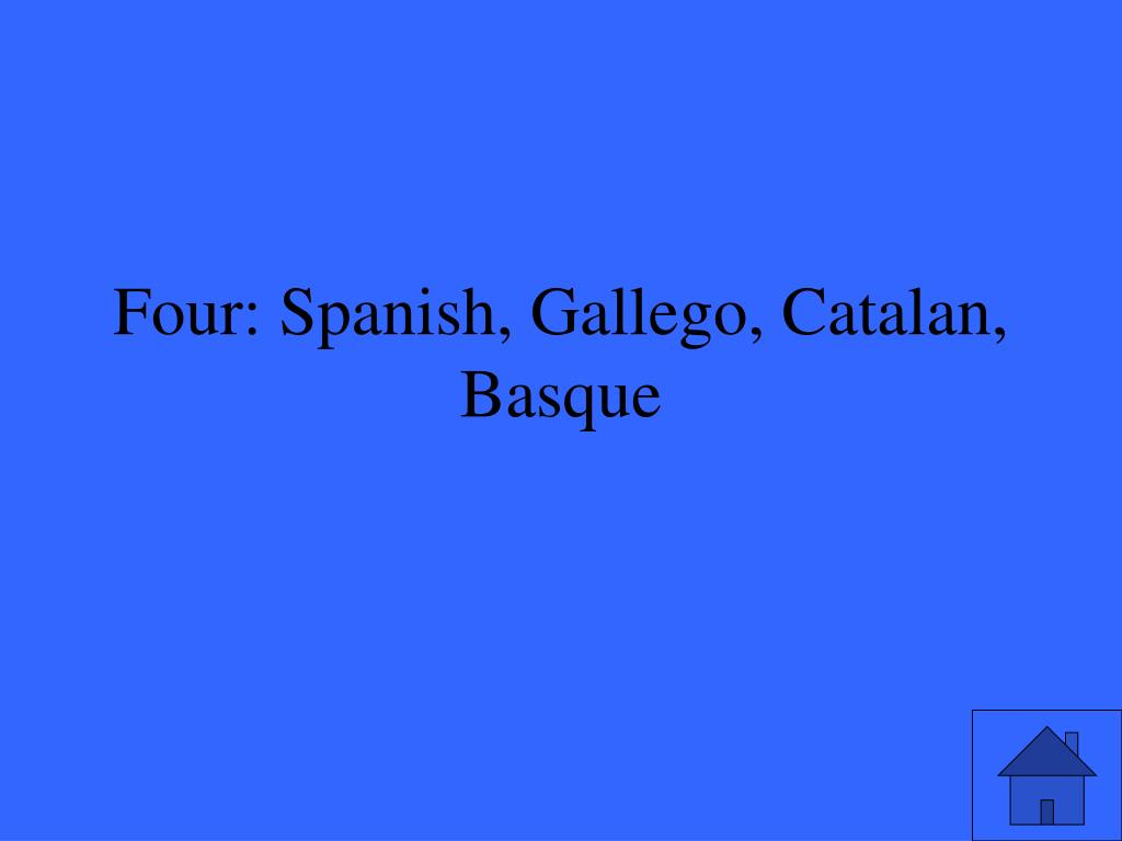 Four: Spanish, Gallego, Catalan, Basque