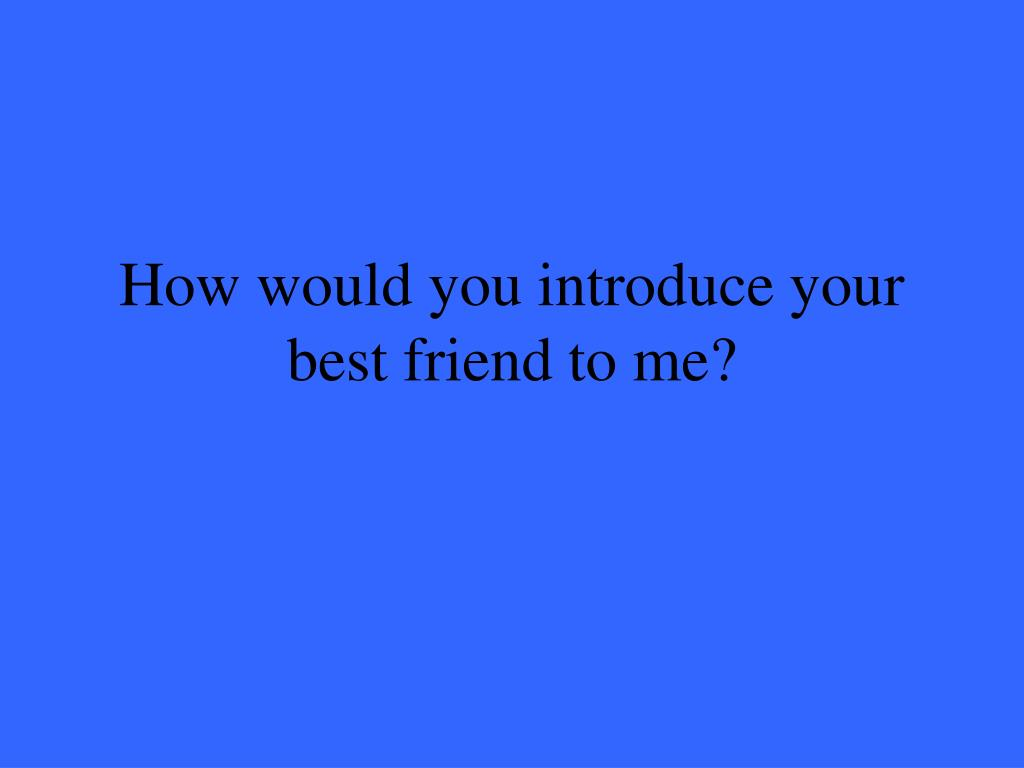 How would you introduce your best friend to me?