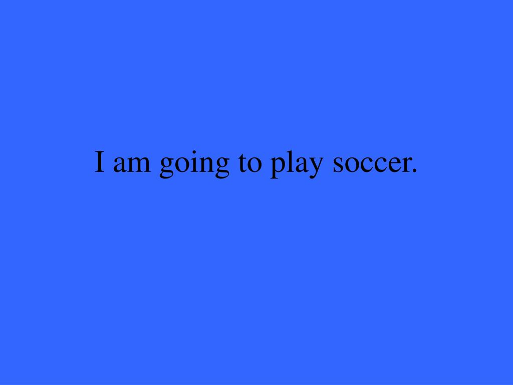 I am going to play soccer.