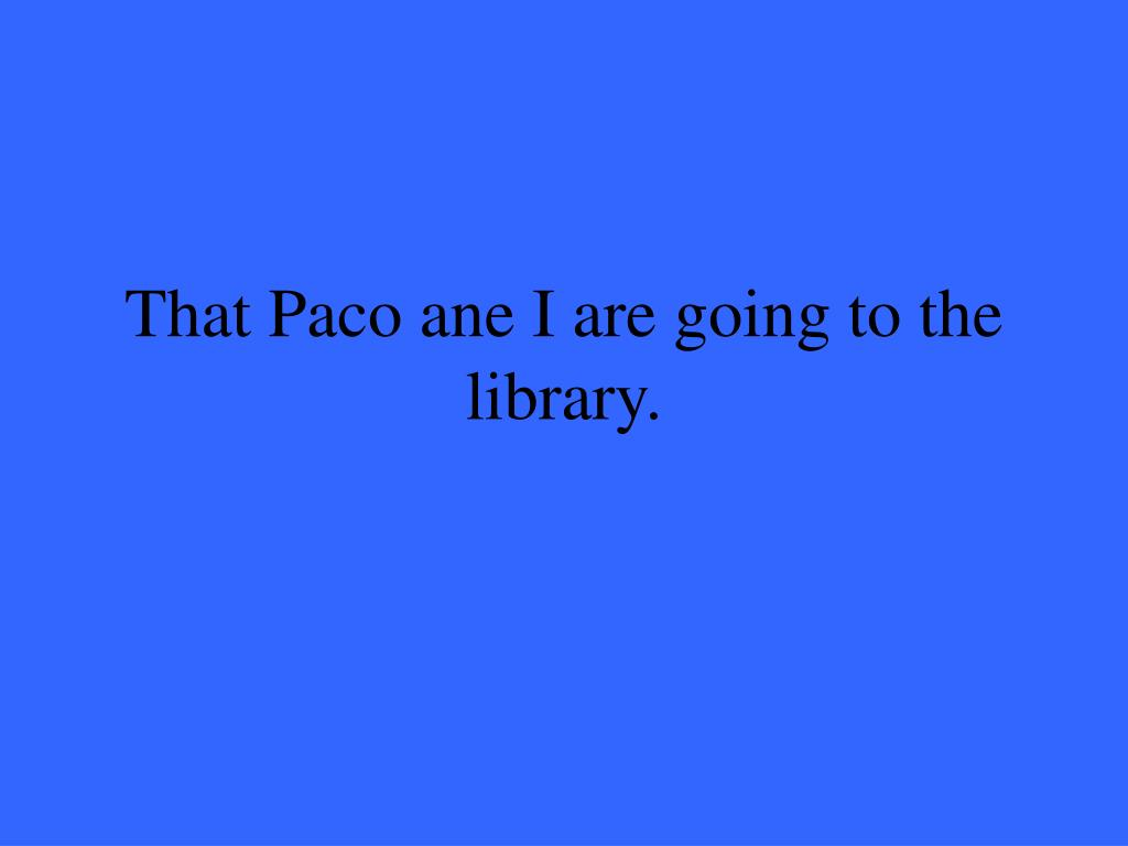That Paco ane I are going to the library.