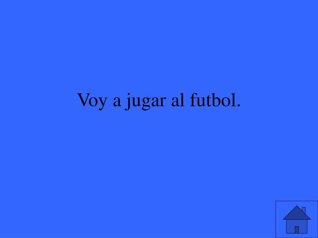 Voy a jugar al futbol.