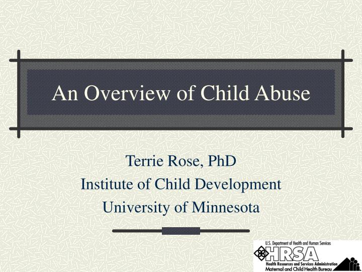 an overview of child abuse Types of child abuse child abuse happens when someone harms a child's body or emotional health, development, and well-being there are 4 main types physical abuse means that someone hurts a child's body or puts her in physical danger.