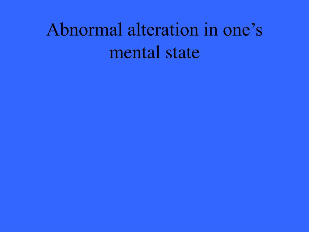 Abnormal alteration in one's mental state