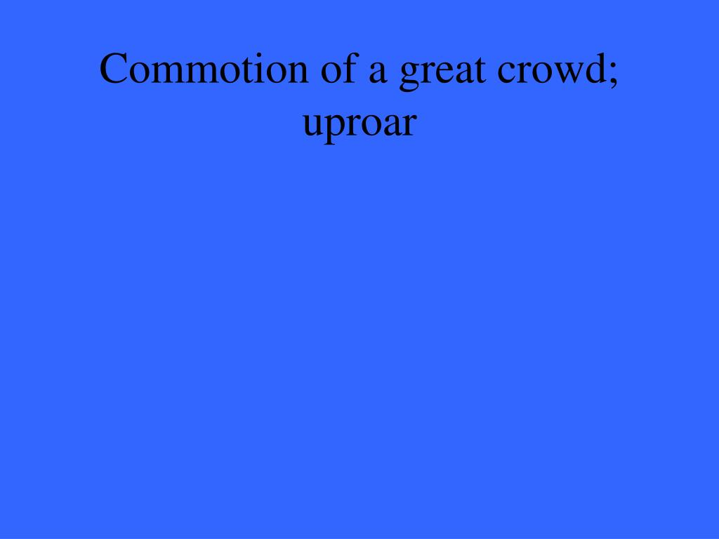 Commotion of a great crowd; uproar