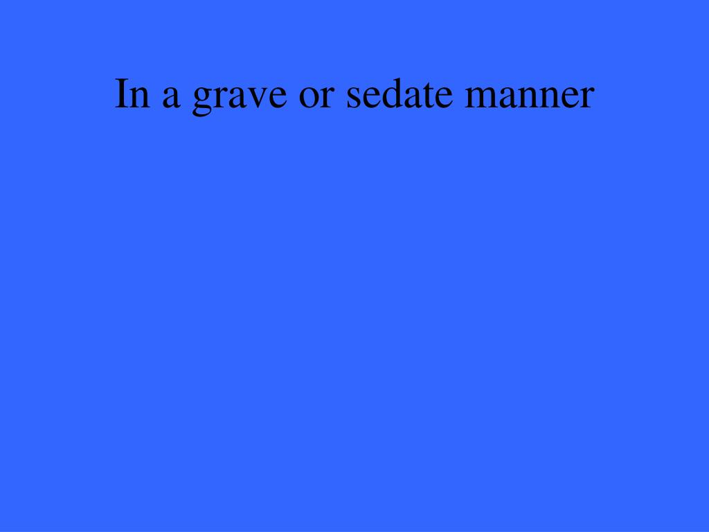 In a grave or sedate manner