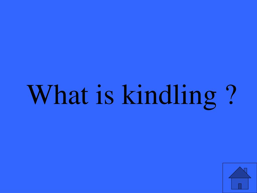 What is kindling ?