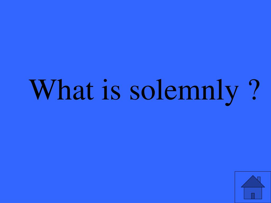 What is solemnly ?