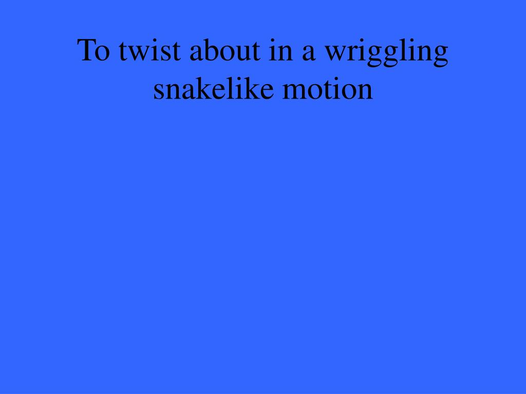 To twist about in a wriggling snakelike motion
