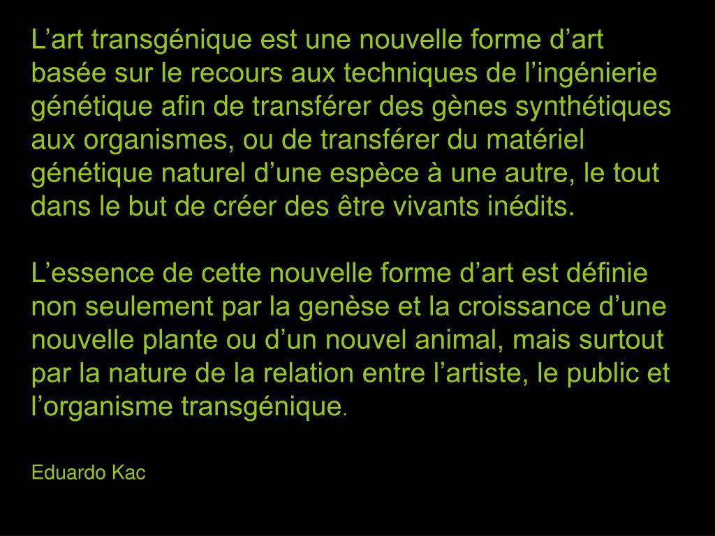 L'art transgénique est une nouvelle forme d'art basée sur le recours aux techniques de l'ingénierie génétique afin de transférer des gènes synthétiques aux organismes, ou de transférer du matériel génétique naturel d'une espèce à une autre, le tout dans le but de créer des être vivants inédits.