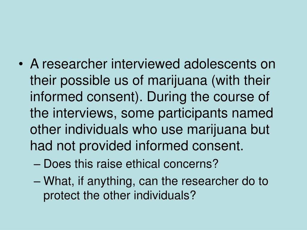 A researcher interviewed adolescents on their possible us of marijuana (with their informed consent). During the course of the interviews, some participants named other individuals who use marijuana but had not provided informed consent.