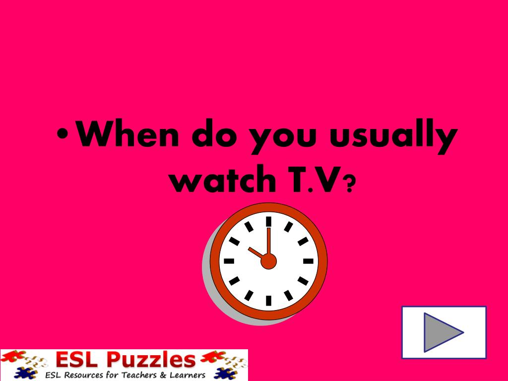 When do you usually watch T.V?