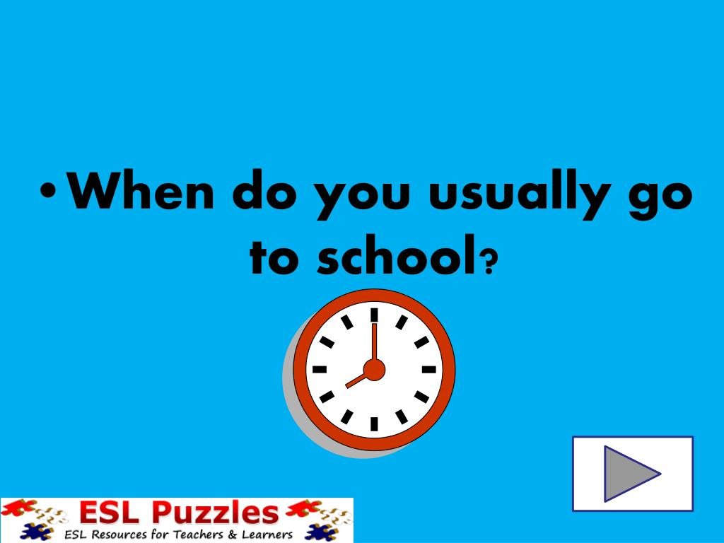 When do you usually go to school?