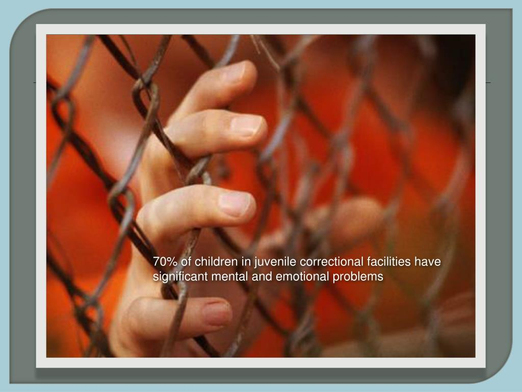 70% of children in juvenile correctional facilities have significant mental and emotional problems