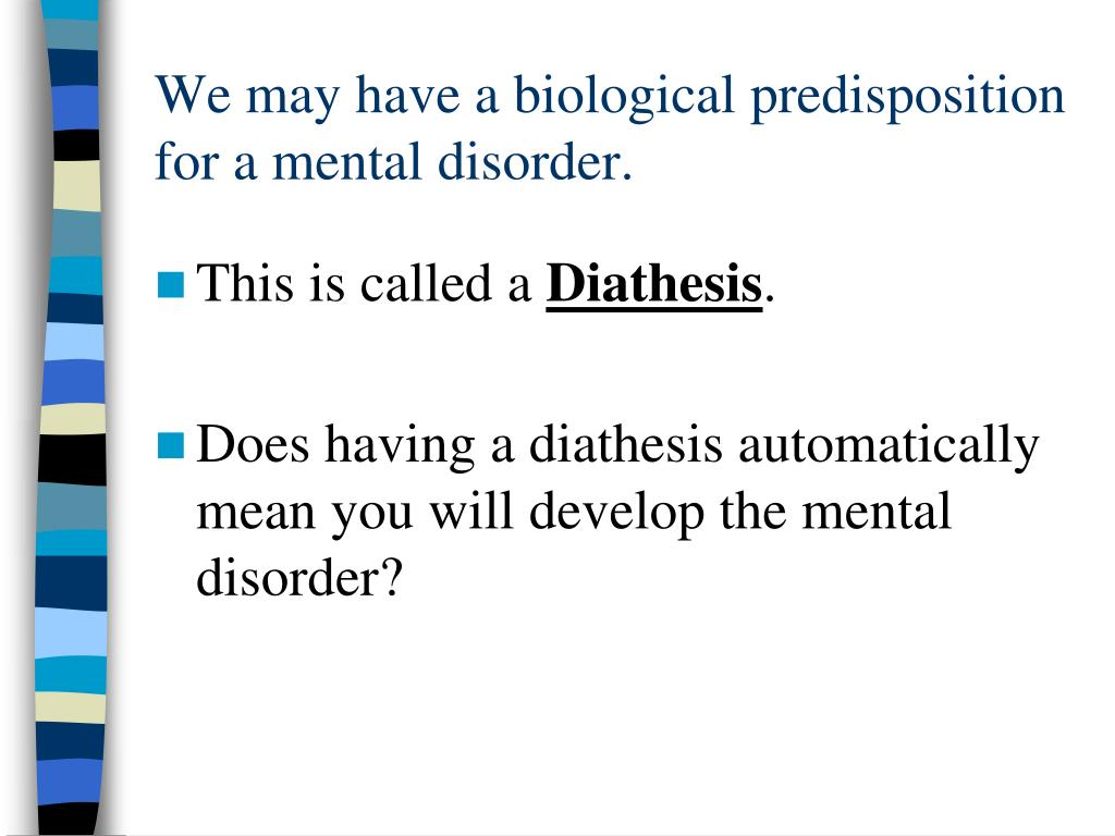 We may have a biological predisposition for a mental disorder.