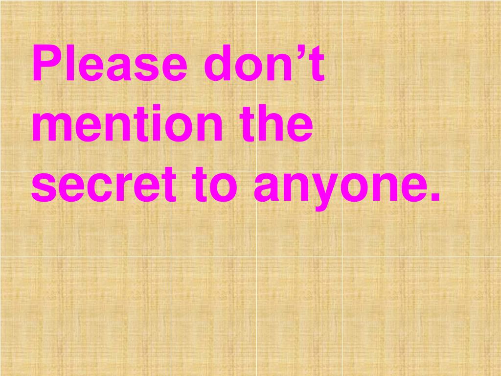 Please don't mention the secret to anyone.