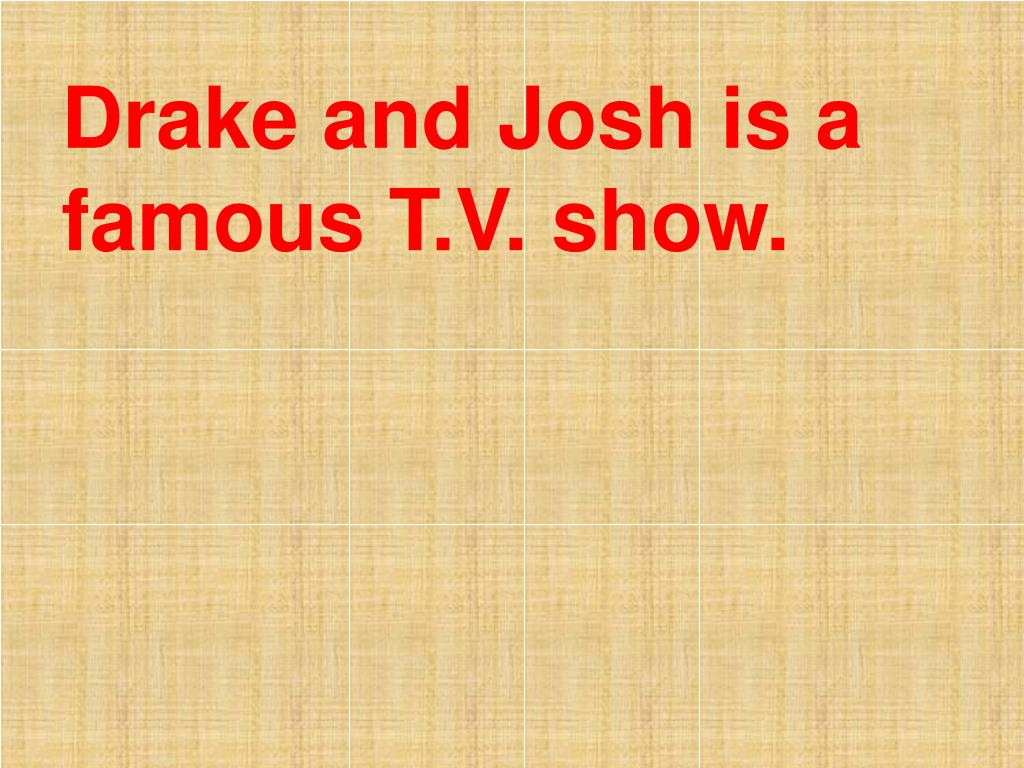 Drake and Josh is a famous T.V. show.